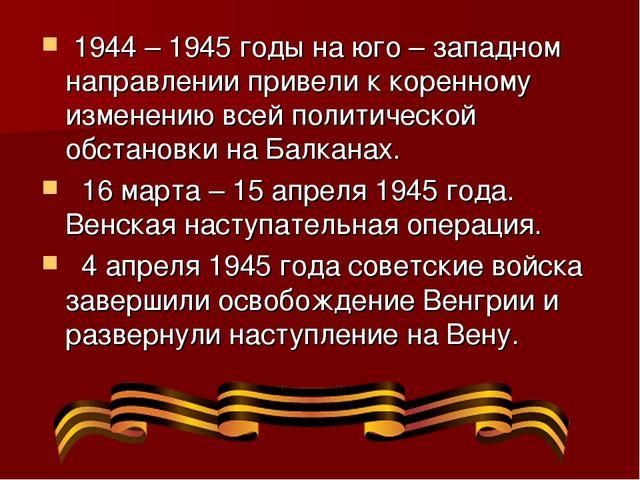 1944 – 1945 годы на юго – западном направлении привели к коренному изменению...