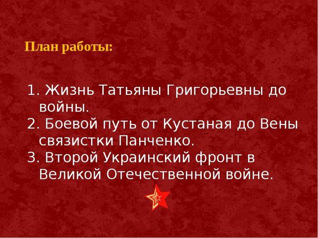 План работы: 1. Жизнь Татьяны Григорьевны до войны. 2. Боевой путь от Кустан...
