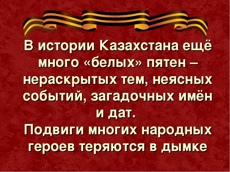 В истории Казахстана ещё много «белых» пятен – нераскрытых тем, неясных событ...