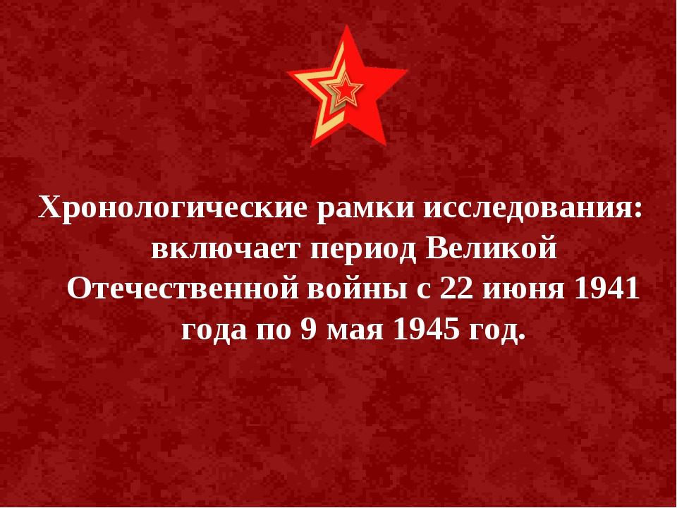 Хронологические рамки исследования: включает период Великой Отечественной во...