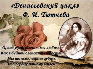 «Денисьевский цикл» Ф. И. Тютчева О, как убийственно мы любим, Как в буйной с