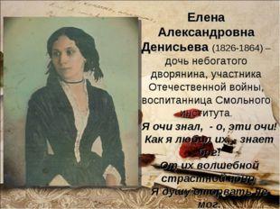 Елена Александровна Денисьева (1826-1864) – дочь небогатого дворянина, участн