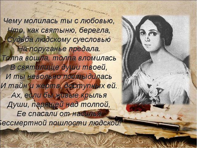 Чему молилась ты с любовью, Что, как святыню, берегла, Судьба людскому суесло...
