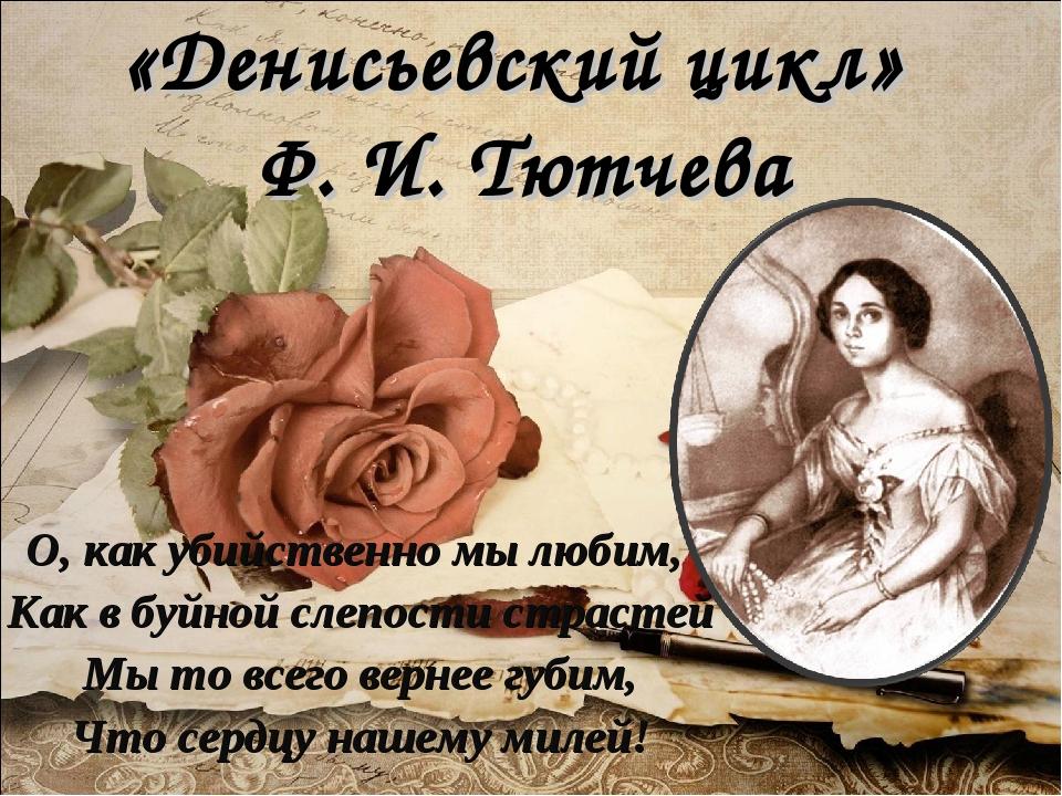 «Денисьевский цикл» Ф. И. Тютчева О, как убийственно мы любим, Как в буйной с...