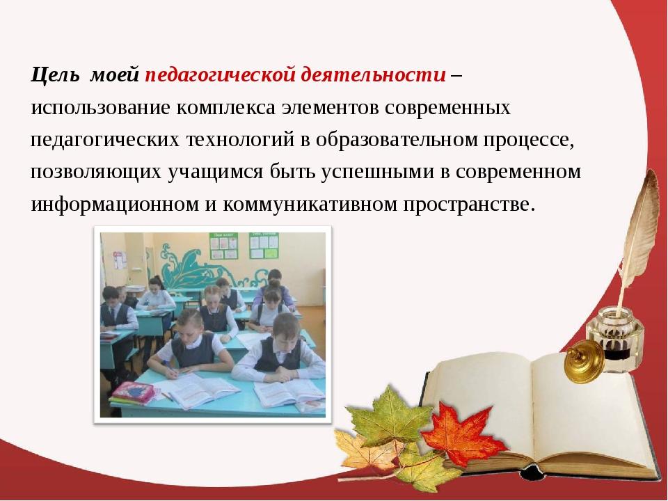 Цель моей педагогической деятельности – использование комплекса элементов сов...