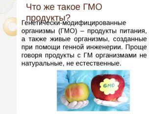 Что же такое ГМО продукты? Генетически-модифицированные организмы (ГМО) – про