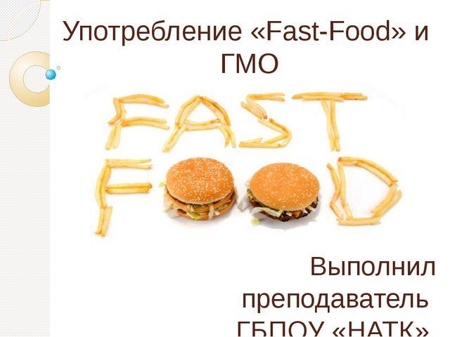 Употребление «Fast-Food» и ГМО Выполнил преподаватель ГБПОУ «НАТК» Туманова Е...