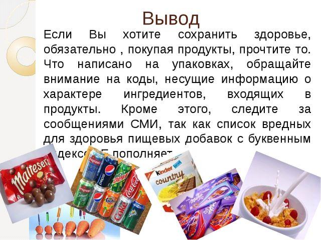 Вывод Если Вы хотите сохранить здоровье, обязательно , покупая продукты, проч...