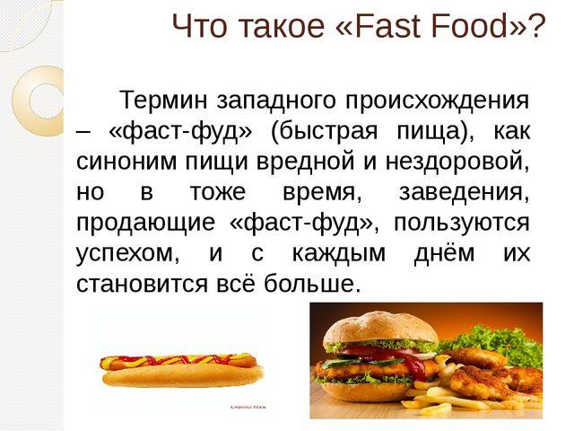 Что такое «Fast Food»? Термин западного происхождения – «фаст-фуд» (быстрая...