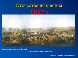 Отечественная война 1812 г. - Какая же гроза нависла над Россией? - Как назыв