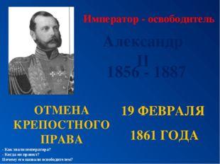 Император - освободитель Александр II ОТМЕНА КРЕПОСТНОГО ПРАВА 19 ФЕВРАЛЯ 186