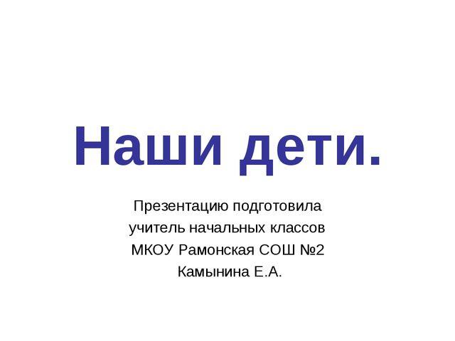 Наши дети. Презентацию подготовила учитель начальных классов МКОУ Рамонская С...