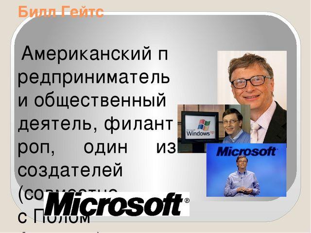 Билл Гейтс Американскийпредпринимательиобщественный деятель,филантроп, о...