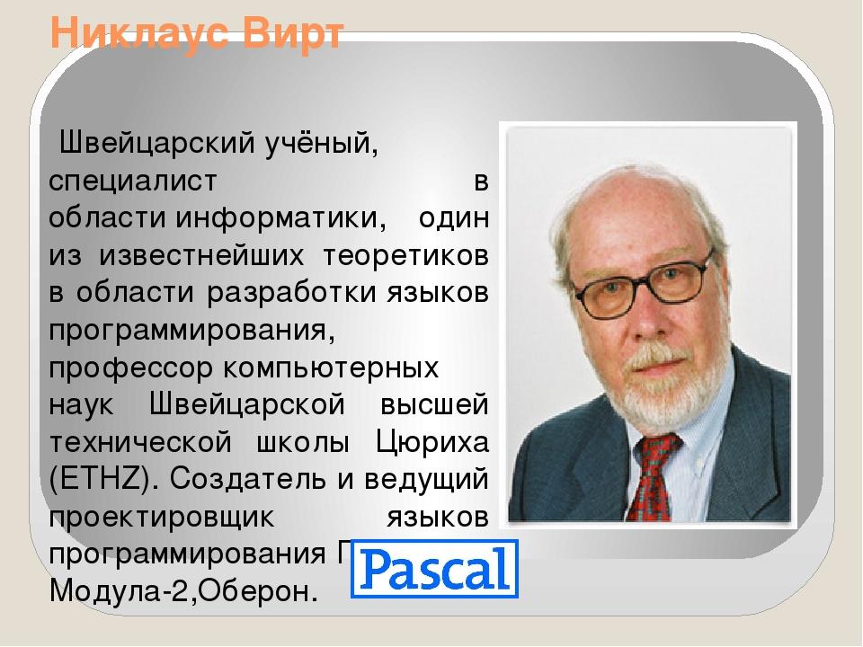 Никлаус Вирт Швейцарскийучёный, специалист в областиинформатики, один из и...