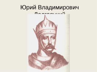 Юрий Владимирович Долгорукий (1090-1157)