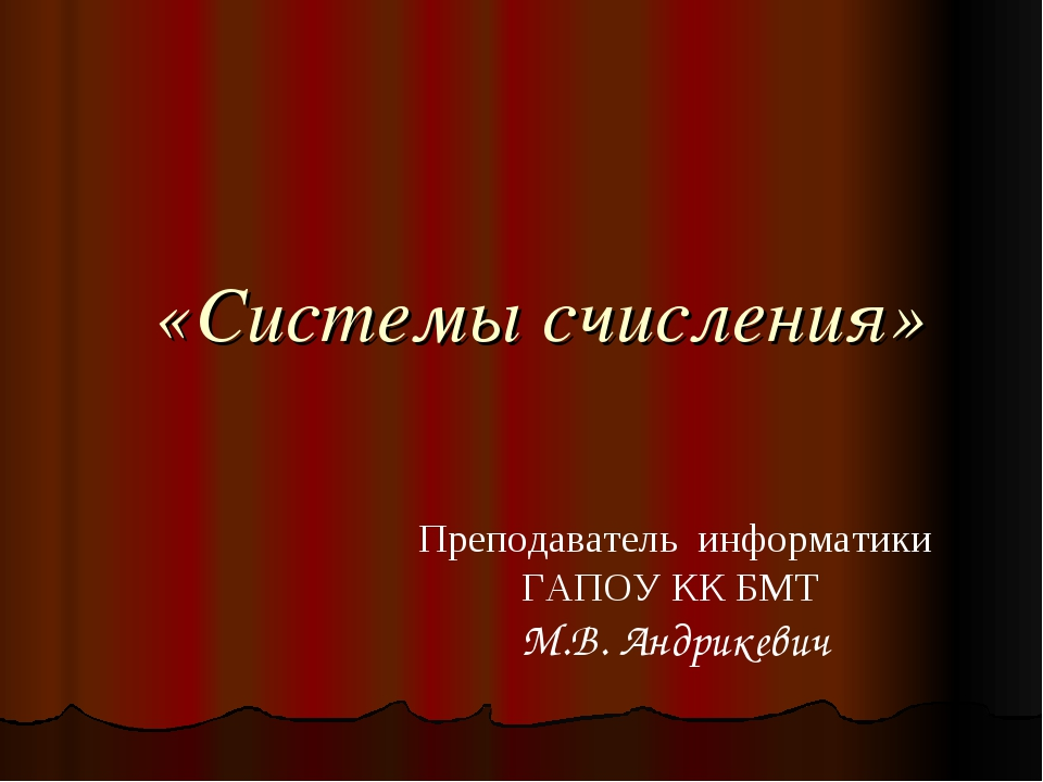 «Системы счисления» Преподаватель информатики ГАПОУ КК БМТ М.В. Андрикевич