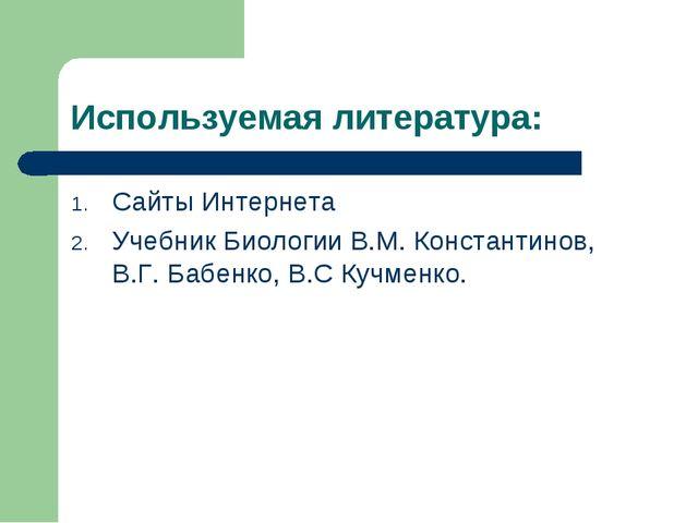 Используемая литература: Сайты Интернета Учебник Биологии В.М. Константинов,...