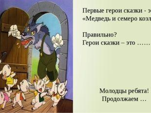 Первые герои сказки - это «Медведь и семеро козлят». Правильно? Герои сказки