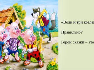 «Волк и три козленка» Правильно? Герои сказки – это ……