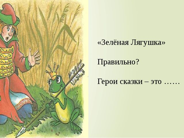 «Зелёная Лягушка» Правильно? Герои сказки – это ……