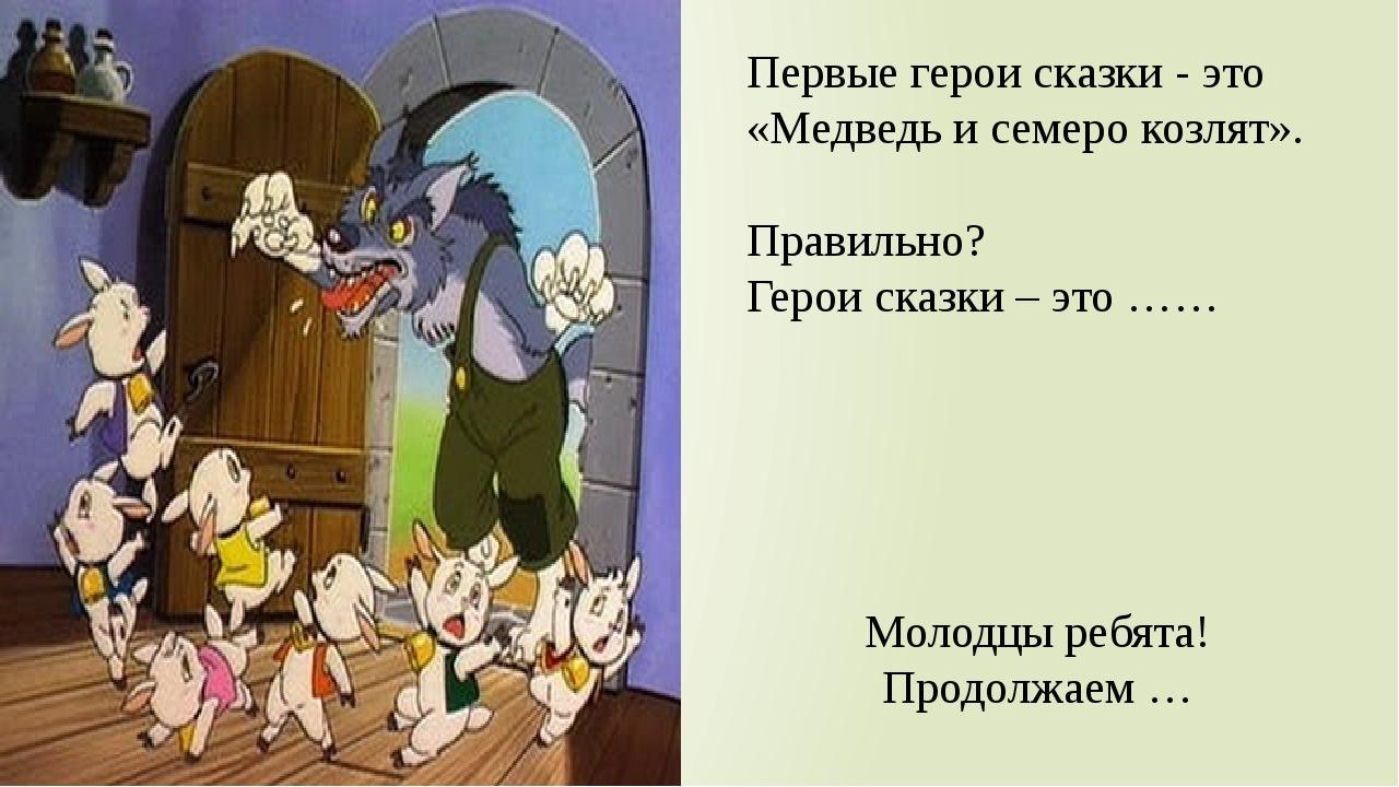Первые герои сказки - это «Медведь и семеро козлят». Правильно? Герои сказки...