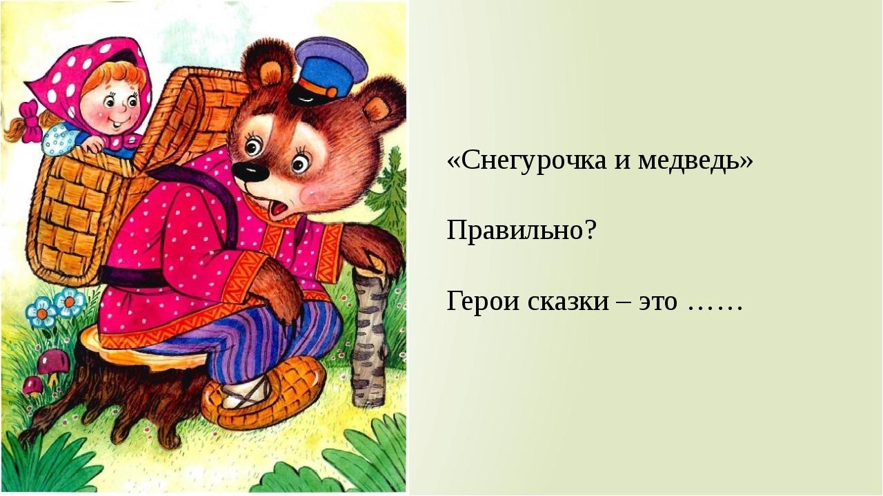 «Снегурочка и медведь» Правильно? Герои сказки – это ……