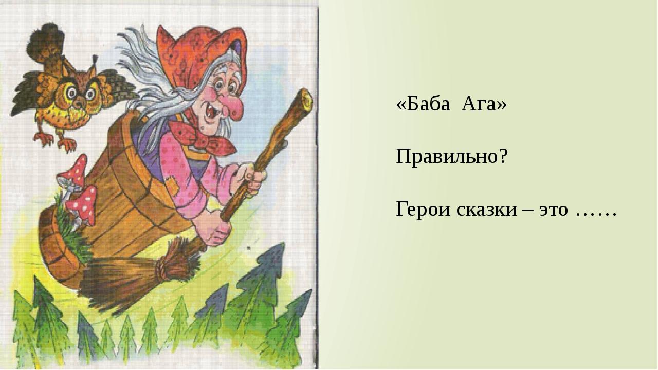 «Баба Ага» Правильно? Герои сказки – это ……