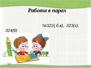 Работа в парах №322( б,в), 323(г), 324(б)