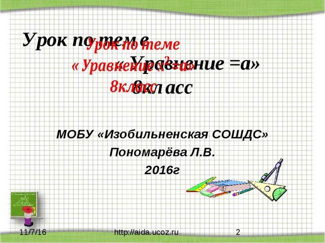 МОБУ «Изобильненская СОШДС» Пономарёва Л.В. 2016г http://aida.ucoz.ru