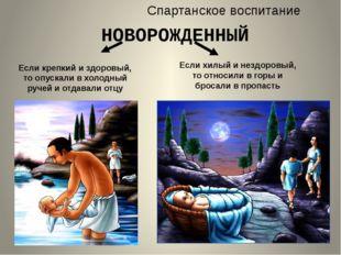 Спартанское воспитание НОВОРОЖДЕННЫЙ Если крепкий и здоровый, то опускали в х