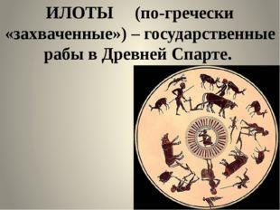 ИЛОТЫ (по-гречески «захваченные») – государственные рабы в Древней Спарте.
