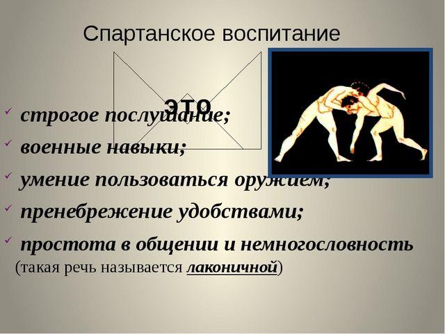 Спартанское воспитание это строгое послушание; военные навыки; умение пользов...