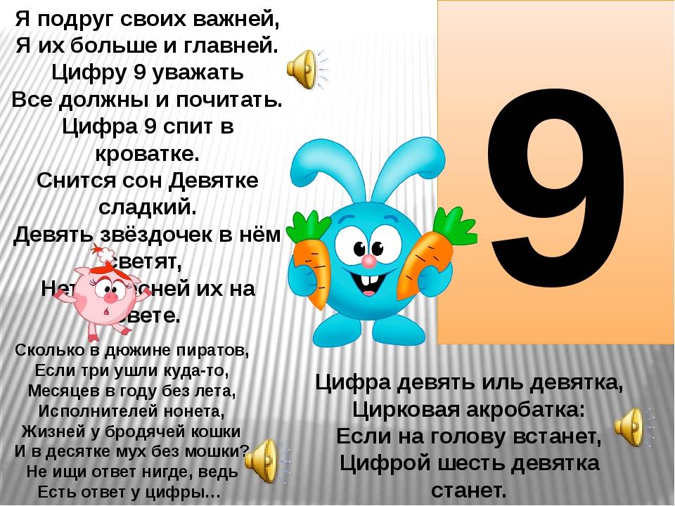 9 Я подруг своих важней, Я их больше и главней. Цифру 9 уважать Все должны и...