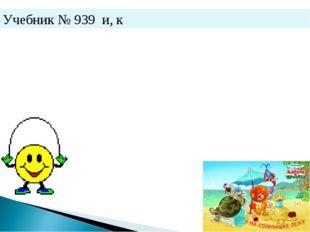 Учебник № 939 и, к
