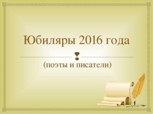 Юбиляры 2016 года (поэты и писатели) 