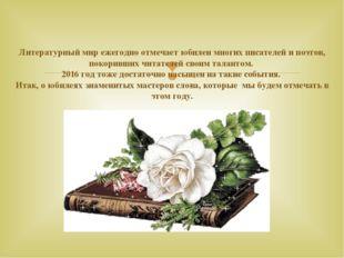 Литературный мир ежегодно отмечает юбилеи многих писателей и поэтов, покорив