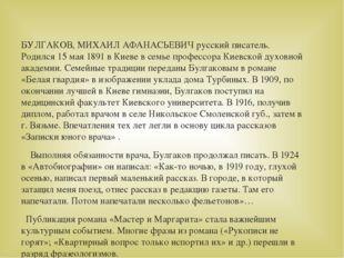 БУЛГАКОВ, МИХАИЛ АФАНАСЬЕВИЧ русский писатель. Родился 15 мая 1891 в Киеве в