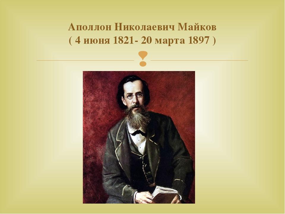 Аполлон Николаевич Майков (4 июня 1821- 20 марта 1897 ) 