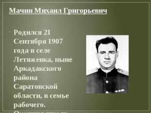 Мачин Михаил Григорьевич Родился 21 Сентября 1907 года в селе Летяжевка, ныне