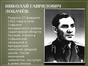 НИКОЛАЙ ГАВРИЛОВИЧ ЛОБАЧЁВ: Родился 27 февраля 1923 года в селе Софьине Арка