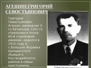 АГЕШИНГРИГОРИЙ СЕВОСТЬЯНОВИЧ Григорий Севастьянович Агешин, разведчик 3-го б