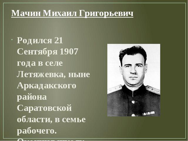 Мачин Михаил Григорьевич Родился 21 Сентября 1907 года в селе Летяжевка, ныне...