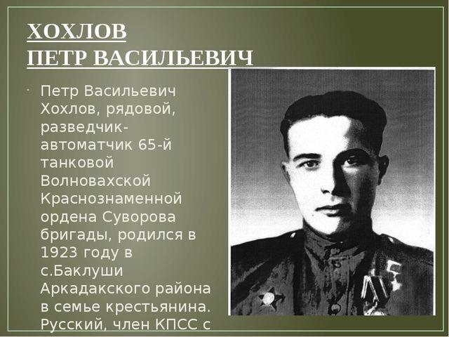 ХОХЛОВ ПЕТР ВАСИЛЬЕВИЧ Петр Васильевич Хохлов, рядовой, разведчик-автоматчик...