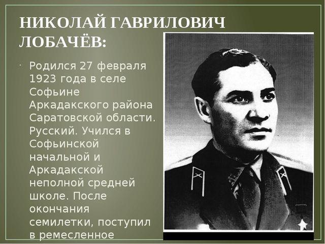 НИКОЛАЙ ГАВРИЛОВИЧ ЛОБАЧЁВ: Родился 27 февраля 1923 года в селе Софьине Арка...