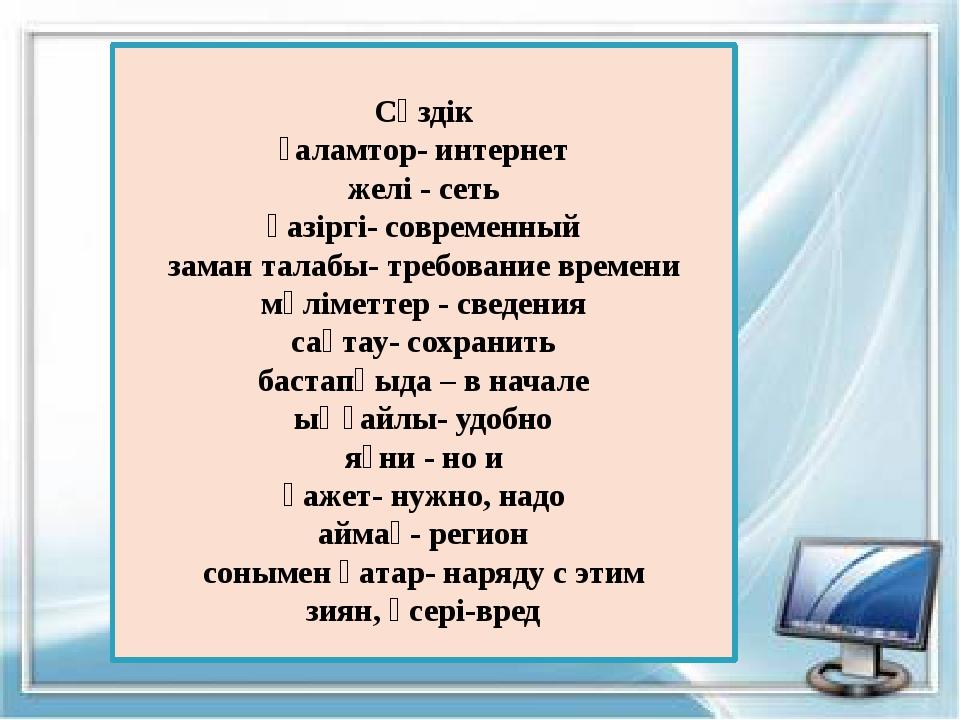 Сөздік ғаламтор- интернет желі - сеть қазіргі- современный заман талабы- тре...