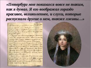 «Петербург мне показался вовсе не таким, как я думал. Я его воображал гораздо