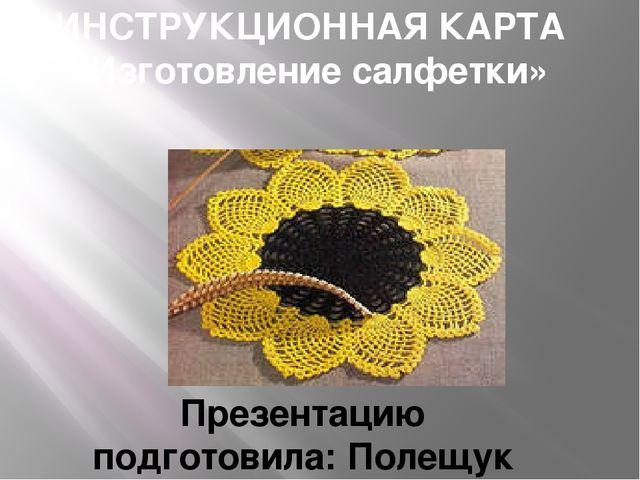 ИНСТРУКЦИОННАЯ КАРТА «Изготовление салфетки» Презентацию подготовила: Полещук...