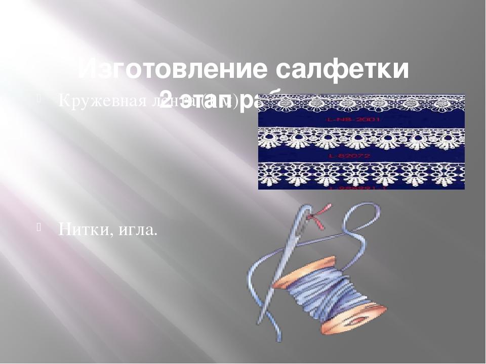 Изготовление салфетки 2 этап работы Кружевная лента (1 м) Нитки, игла.