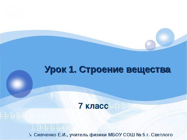 7 класс Урок 1. Строение вещества  Сивченко Е.И., учитель физики МБОУ СОШ №...