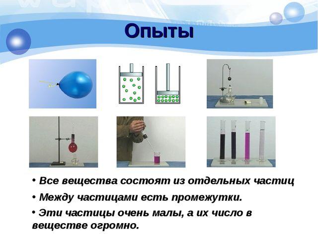 Опыты Все вещества состоят из отдельных частиц Между частицами есть промежутк...